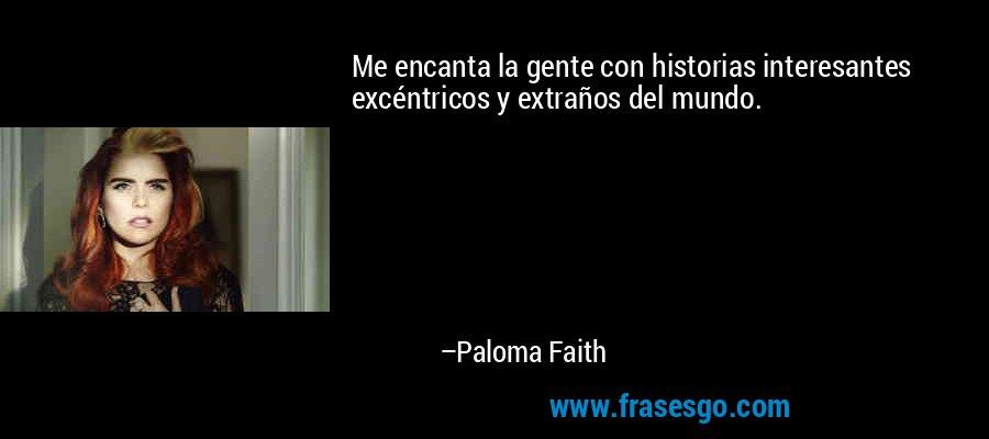 Me encanta la gente con historias interesantes excéntricos y extraños del mundo. – Paloma Faith