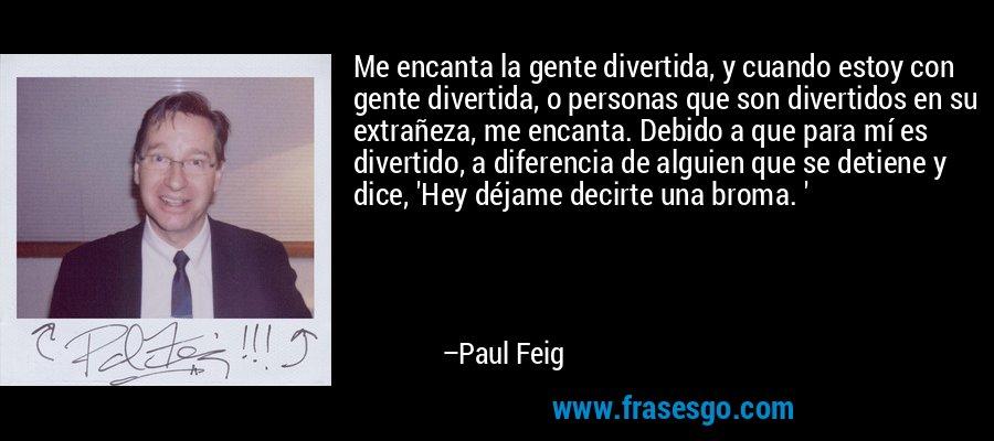 Me encanta la gente divertida, y cuando estoy con gente divertida, o personas que son divertidos en su extrañeza, me encanta. Debido a que para mí es divertido, a diferencia de alguien que se detiene y dice, 'Hey déjame decirte una broma. ' – Paul Feig