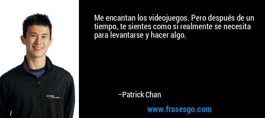 Me encantan los videojuegos. Pero después de un tiempo, te sientes como si realmente se necesita para levantarse y hacer algo. – Patrick Chan