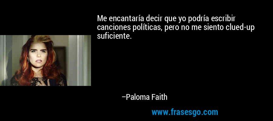 Me encantaría decir que yo podría escribir canciones políticas, pero no me siento clued-up suficiente. – Paloma Faith