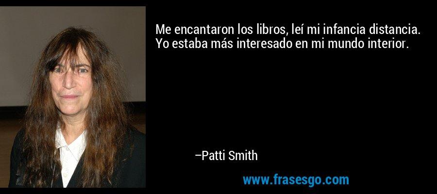 Me encantaron los libros, leí mi infancia distancia. Yo estaba más interesado en mi mundo interior. – Patti Smith