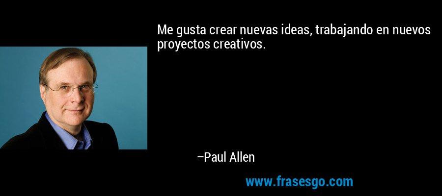 Me gusta crear nuevas ideas, trabajando en nuevos proyectos creativos. – Paul Allen