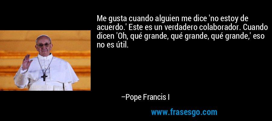 Me gusta cuando alguien me dice 'no estoy de acuerdo.' Este es un verdadero colaborador. Cuando dicen 'Oh, qué grande, qué grande, qué grande,' eso no es útil. – Pope Francis I