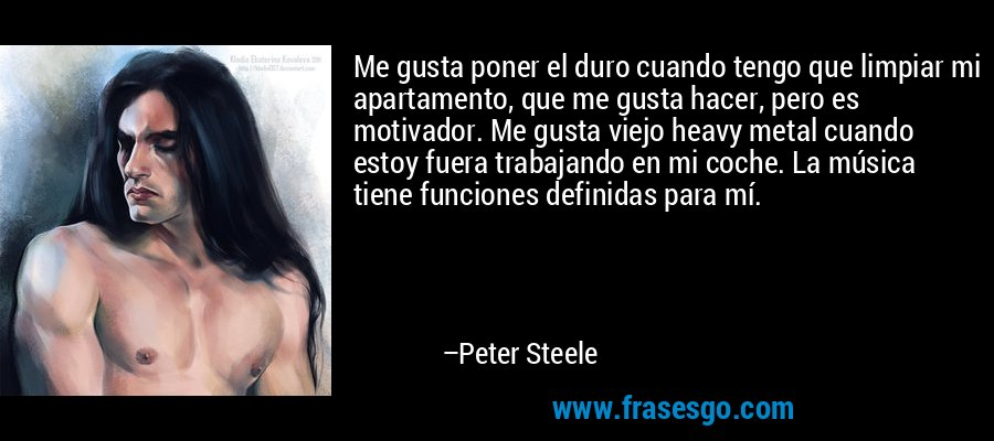 Me gusta poner el duro cuando tengo que limpiar mi apartamento, que me gusta hacer, pero es motivador. Me gusta viejo heavy metal cuando estoy fuera trabajando en mi coche. La música tiene funciones definidas para mí. – Peter Steele
