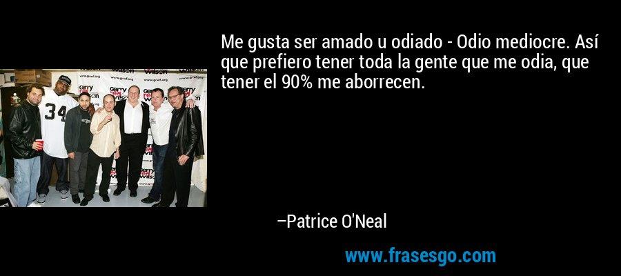 Me gusta ser amado u odiado - Odio mediocre. Así que prefiero tener toda la gente que me odia, que tener el 90% me aborrecen. – Patrice O'Neal