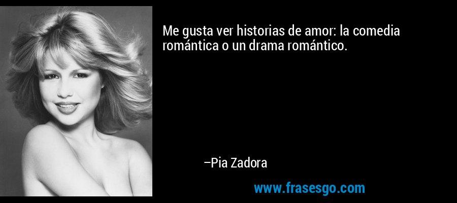 Me gusta ver historias de amor: la comedia romántica o un drama romántico. – Pia Zadora