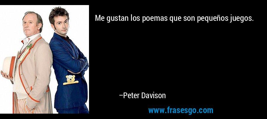 Me gustan los poemas que son pequeños juegos. – Peter Davison