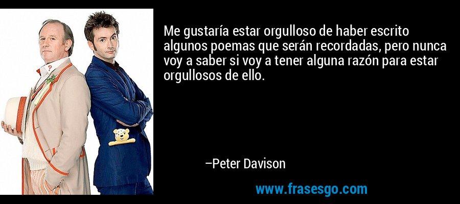 Me gustaría estar orgulloso de haber escrito algunos poemas que serán recordadas, pero nunca voy a saber si voy a tener alguna razón para estar orgullosos de ello. – Peter Davison