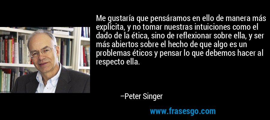 Me gustaría que pensáramos en ello de manera más explícita, y no tomar nuestras intuiciones como el dado de la ética, sino de reflexionar sobre ella, y ser más abiertos sobre el hecho de que algo es un problemas éticos y pensar lo que debemos hacer al respecto ella. – Peter Singer