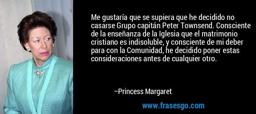 Me gustaría que se supiera que he decidido no casarse Grupo capitán Peter Townsend. Consciente de la enseñanza de la Iglesia que el matrimonio cristiano es indisoluble, y consciente de mi deber para con la Comunidad, he decidido poner estas consideraciones antes de cualquier otro. – Princess Margaret