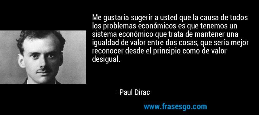 Me gustaría sugerir a usted que la causa de todos los problemas económicos es que tenemos un sistema económico que trata de mantener una igualdad de valor entre dos cosas, que sería mejor reconocer desde el principio como de valor desigual. – Paul Dirac