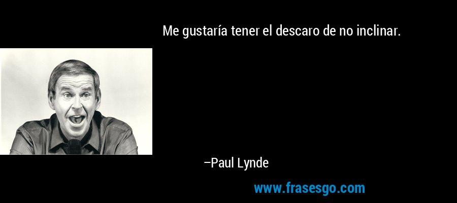 Me gustaría tener el descaro de no inclinar. – Paul Lynde