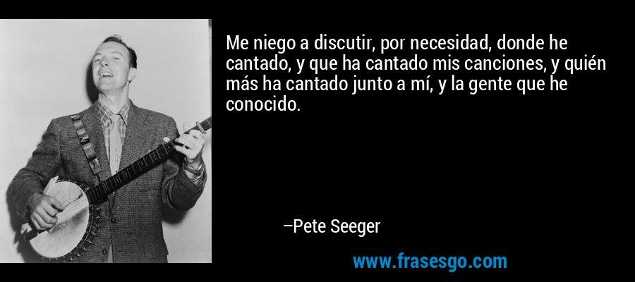 Me niego a discutir, por necesidad, donde he cantado, y que ha cantado mis canciones, y quién más ha cantado junto a mí, y la gente que he conocido. – Pete Seeger