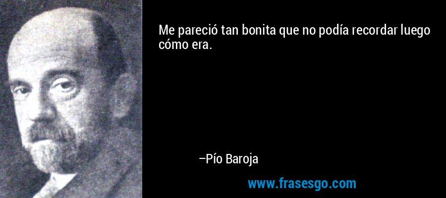 Me pareció tan bonita que no podía recordar luego cómo era. – Pío Baroja