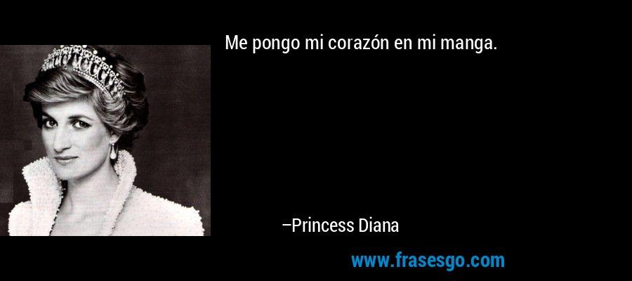 Me pongo mi corazón en mi manga. – Princess Diana