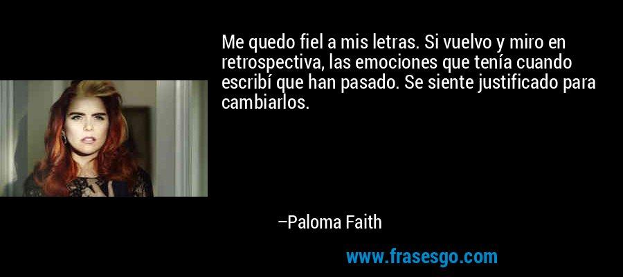 Me quedo fiel a mis letras. Si vuelvo y miro en retrospectiva, las emociones que tenía cuando escribí que han pasado. Se siente justificado para cambiarlos. – Paloma Faith