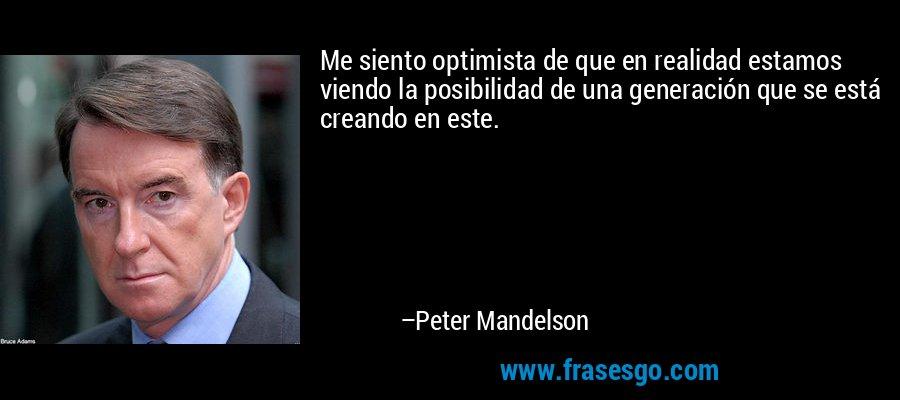 Me siento optimista de que en realidad estamos viendo la posibilidad de una generación que se está creando en este. – Peter Mandelson