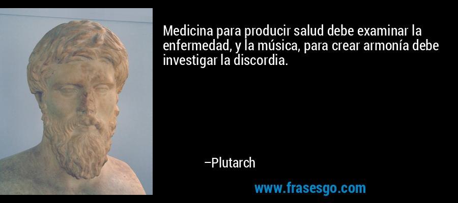 Medicina para producir salud debe examinar la enfermedad, y la música, para crear armonía debe investigar la discordia. – Plutarch