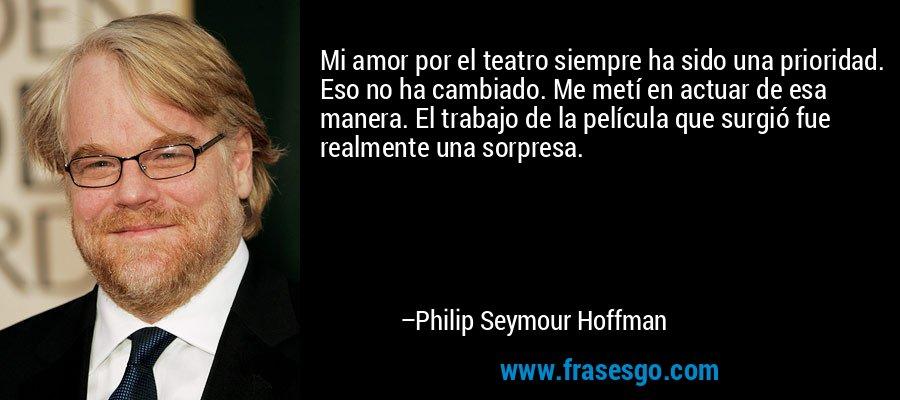 Mi amor por el teatro siempre ha sido una prioridad. Eso no ha cambiado. Me metí en actuar de esa manera. El trabajo de la película que surgió fue realmente una sorpresa. – Philip Seymour Hoffman