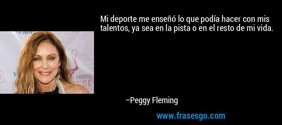 Mi deporte me enseñó lo que podía hacer con mis talentos, ya sea en la pista o en el resto de mi vida. – Peggy Fleming
