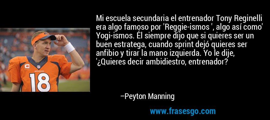 Mi escuela secundaria el entrenador Tony Reginelli era algo famoso por 'Reggie-ismos ', algo así como' Yogi-ismos. Él siempre dijo que si quieres ser un buen estratega, cuando sprint dejó quieres ser anfibio y tirar la mano izquierda. Yo le dije, '¿Quieres decir ambidiestro, entrenador? – Peyton Manning