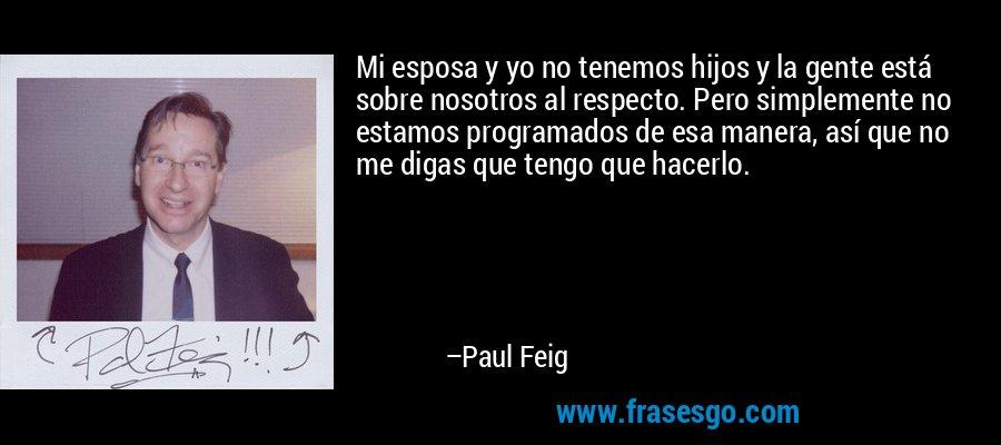 Mi esposa y yo no tenemos hijos y la gente está sobre nosotros al respecto. Pero simplemente no estamos programados de esa manera, así que no me digas que tengo que hacerlo. – Paul Feig