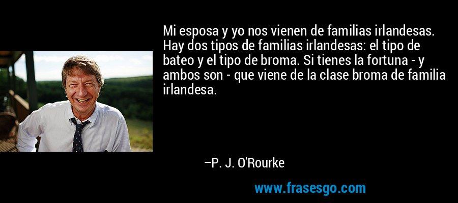 Mi esposa y yo nos vienen de familias irlandesas. Hay dos tipos de familias irlandesas: el tipo de bateo y el tipo de broma. Si tienes la fortuna - y ambos son - que viene de la clase broma de familia irlandesa. – P. J. O'Rourke