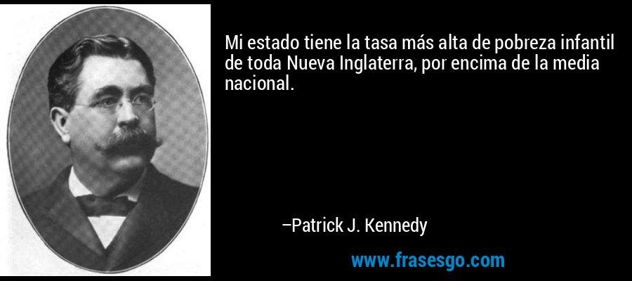 Mi estado tiene la tasa más alta de pobreza infantil de toda Nueva Inglaterra, por encima de la media nacional. – Patrick J. Kennedy