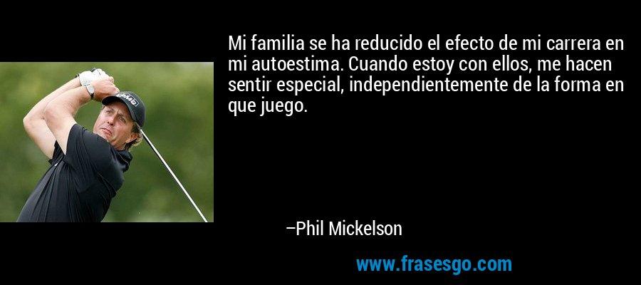 Mi familia se ha reducido el efecto de mi carrera en mi autoestima. Cuando estoy con ellos, me hacen sentir especial, independientemente de la forma en que juego. – Phil Mickelson