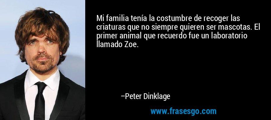 Mi familia tenía la costumbre de recoger las criaturas que no siempre quieren ser mascotas. El primer animal que recuerdo fue un laboratorio llamado Zoe. – Peter Dinklage