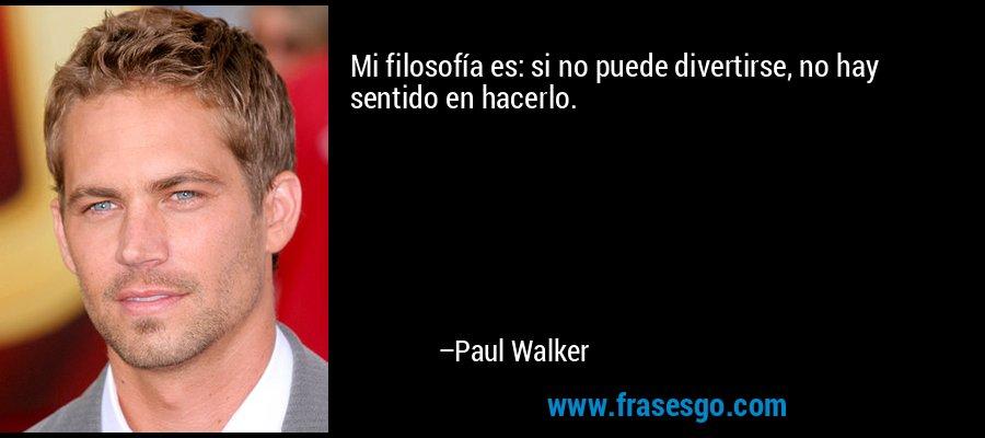 Mi filosofía es: si no puede divertirse, no hay sentido en hacerlo. – Paul Walker