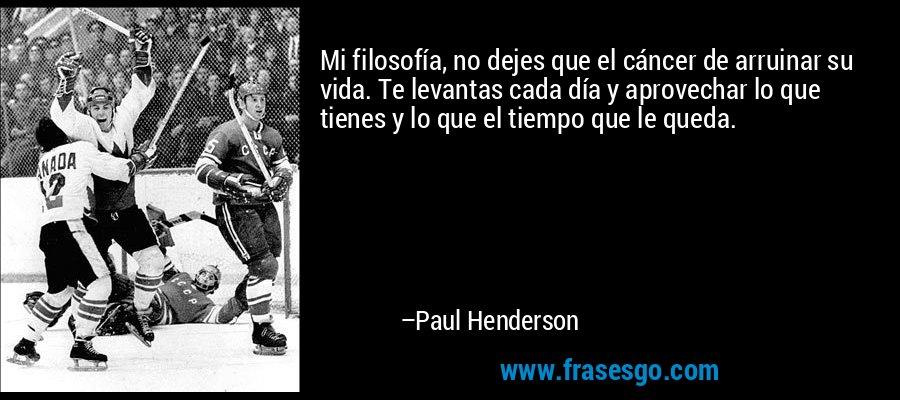 Mi filosofía, no dejes que el cáncer de arruinar su vida. Te levantas cada día y aprovechar lo que tienes y lo que el tiempo que le queda. – Paul Henderson