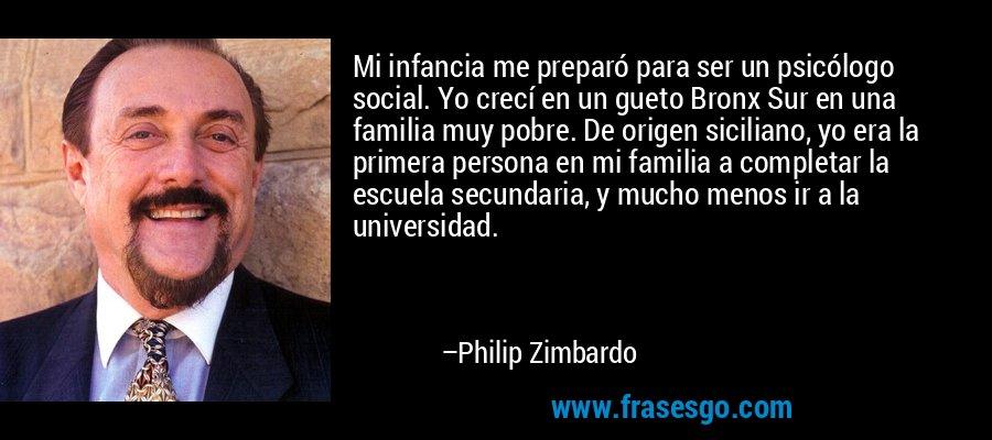 Mi infancia me preparó para ser un psicólogo social. Yo crecí en un gueto Bronx Sur en una familia muy pobre. De origen siciliano, yo era la primera persona en mi familia a completar la escuela secundaria, y mucho menos ir a la universidad. – Philip Zimbardo