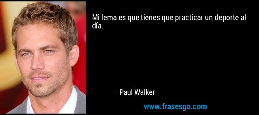 Mi lema es que tienes que practicar un deporte al día. – Paul Walker