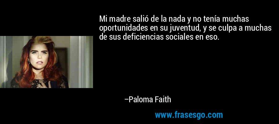 Mi madre salió de la nada y no tenía muchas oportunidades en su juventud, y se culpa a muchas de sus deficiencias sociales en eso. – Paloma Faith