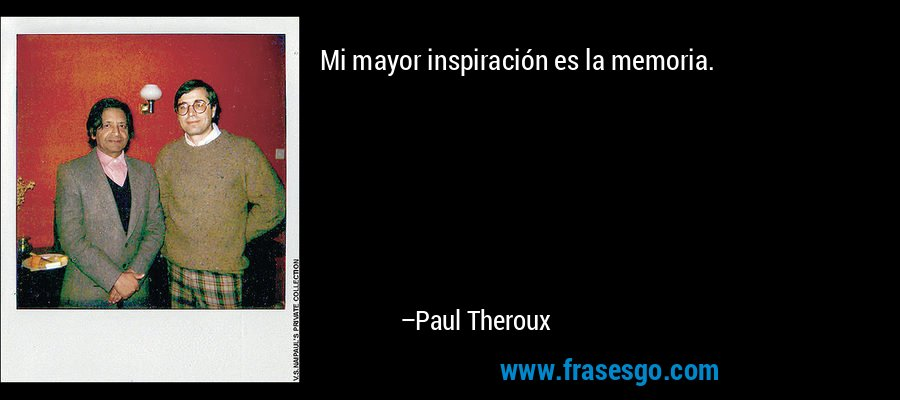 Mi mayor inspiración es la memoria. – Paul Theroux