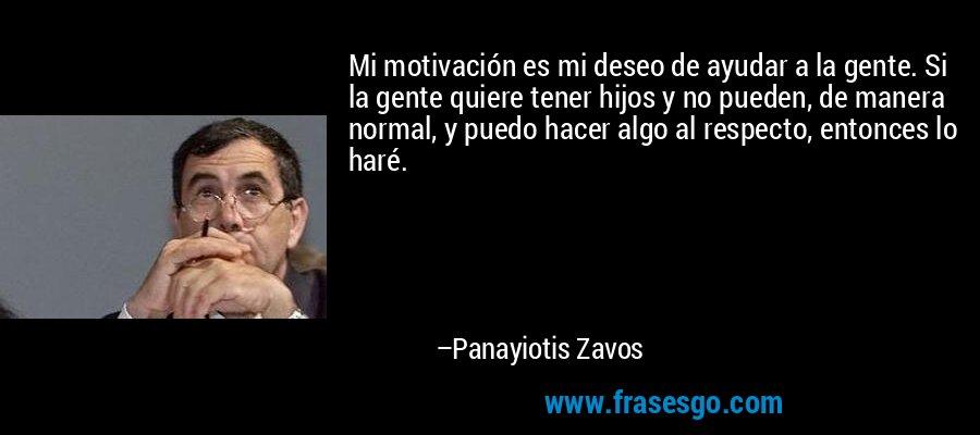 Mi motivación es mi deseo de ayudar a la gente. Si la gente quiere tener hijos y no pueden, de manera normal, y puedo hacer algo al respecto, entonces lo haré. – Panayiotis Zavos