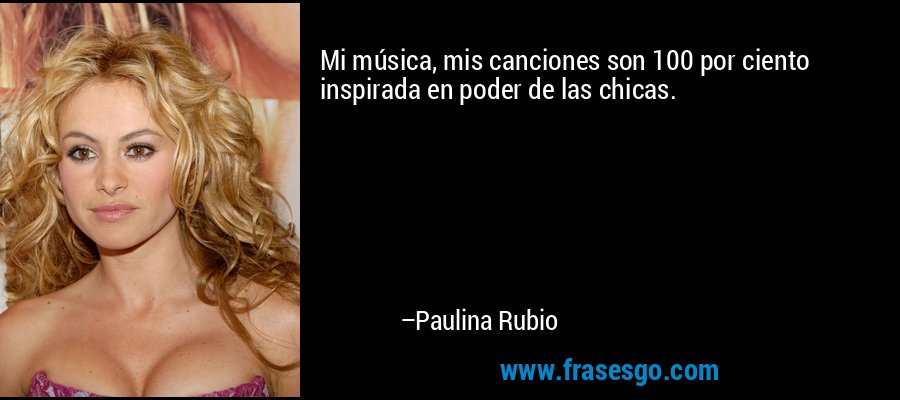 Mi música, mis canciones son 100 por ciento inspirada en poder de las chicas. – Paulina Rubio