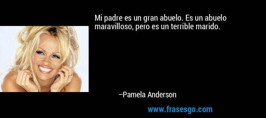 Mi padre es un gran abuelo. Es un abuelo maravilloso, pero es un terrible marido. – Pamela Anderson