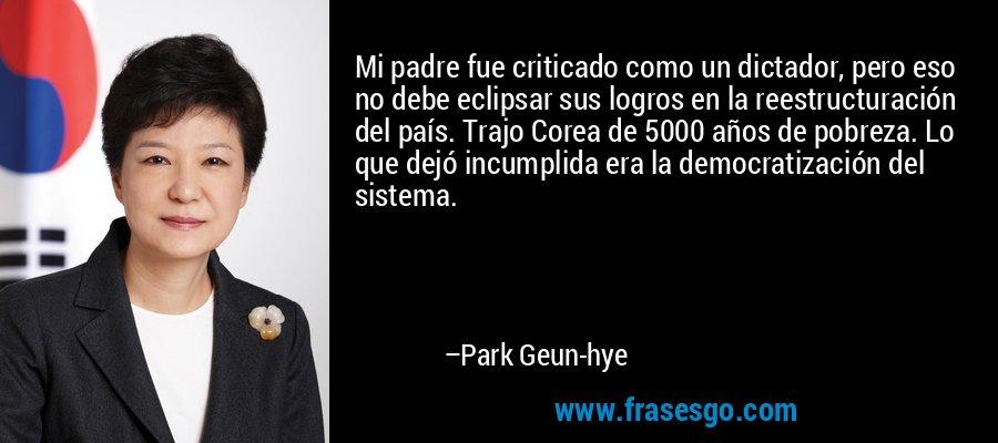 Mi padre fue criticado como un dictador, pero eso no debe eclipsar sus logros en la reestructuración del país. Trajo Corea de 5000 años de pobreza. Lo que dejó incumplida era la democratización del sistema. – Park Geun-hye