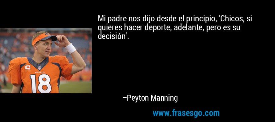 Mi padre nos dijo desde el principio, 'Chicos, si quieres hacer deporte, adelante, pero es su decisión'. – Peyton Manning