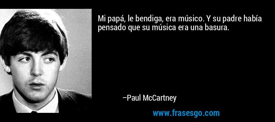 Mi papá, le bendiga, era músico. Y su padre había pensado que su música era una basura. – Paul McCartney