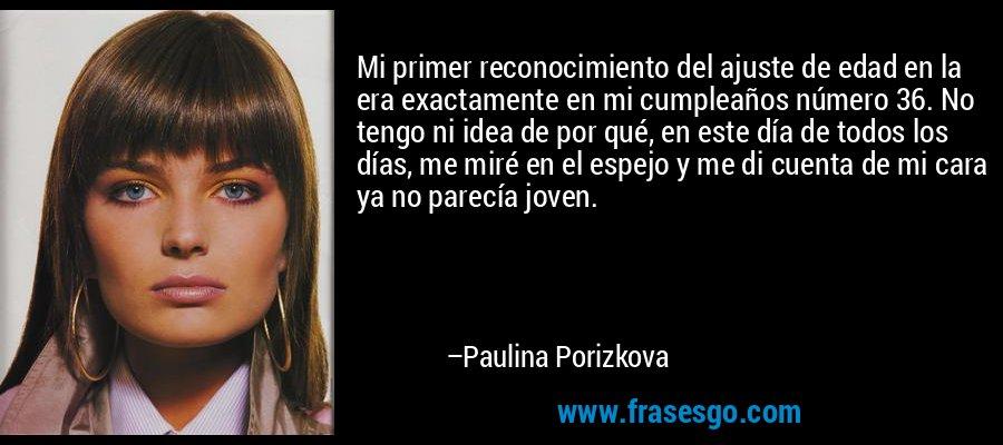 Mi primer reconocimiento del ajuste de edad en la era exactamente en mi cumpleaños número 36. No tengo ni idea de por qué, en este día de todos los días, me miré en el espejo y me di cuenta de mi cara ya no parecía joven. – Paulina Porizkova
