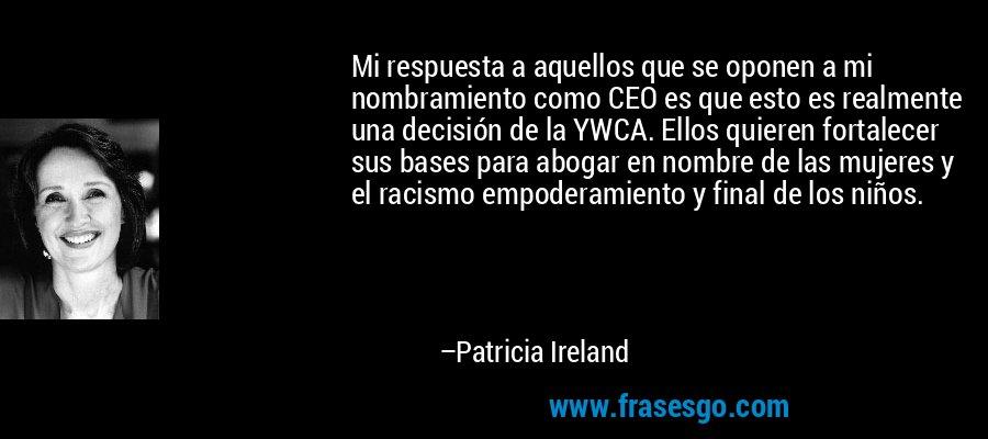 Mi respuesta a aquellos que se oponen a mi nombramiento como CEO es que esto es realmente una decisión de la YWCA. Ellos quieren fortalecer sus bases para abogar en nombre de las mujeres y el racismo empoderamiento y final de los niños. – Patricia Ireland