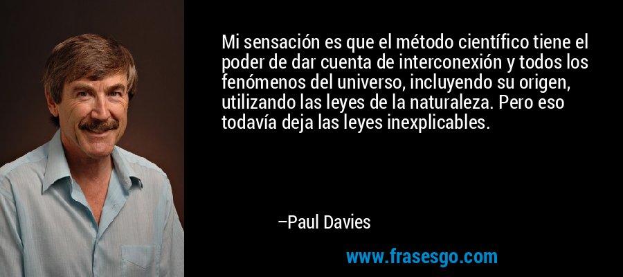 Mi sensación es que el método científico tiene el poder de dar cuenta de interconexión y todos los fenómenos del universo, incluyendo su origen, utilizando las leyes de la naturaleza. Pero eso todavía deja las leyes inexplicables. – Paul Davies