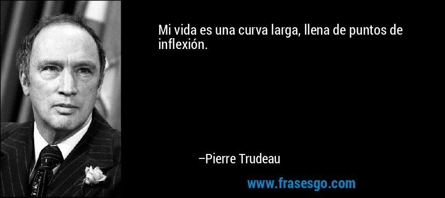 Mi vida es una curva larga, llena de puntos de inflexión. – Pierre Trudeau