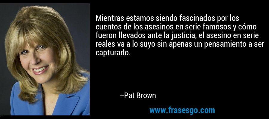 Mientras estamos siendo fascinados por los cuentos de los asesinos en serie famosos y cómo fueron llevados ante la justicia, el asesino en serie reales va a lo suyo sin apenas un pensamiento a ser capturado. – Pat Brown