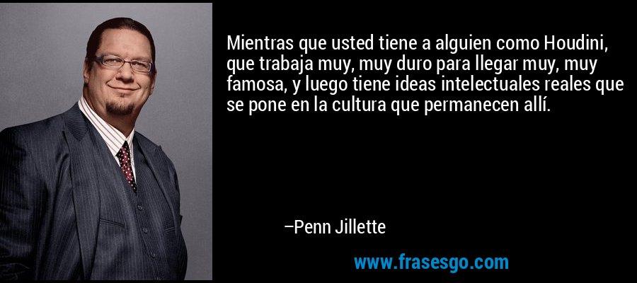 Mientras que usted tiene a alguien como Houdini, que trabaja muy, muy duro para llegar muy, muy famosa, y luego tiene ideas intelectuales reales que se pone en la cultura que permanecen allí. – Penn Jillette