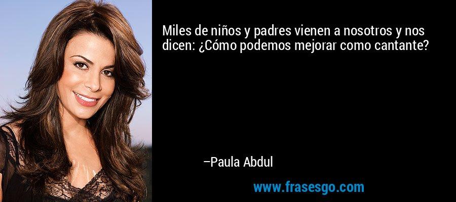 Miles de niños y padres vienen a nosotros y nos dicen: ¿Cómo podemos mejorar como cantante? – Paula Abdul