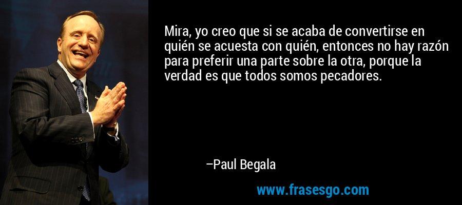 Mira, yo creo que si se acaba de convertirse en quién se acuesta con quién, entonces no hay razón para preferir una parte sobre la otra, porque la verdad es que todos somos pecadores. – Paul Begala